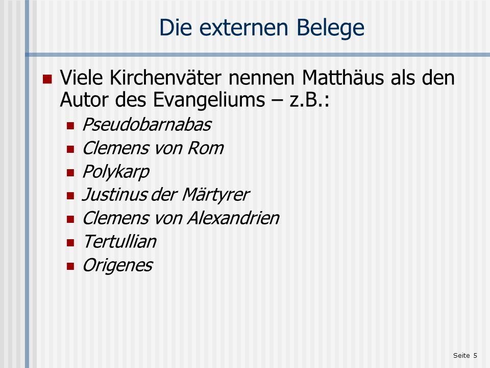 Seite 5 Die externen Belege Viele Kirchenväter nennen Matthäus als den Autor des Evangeliums – z.B.: Pseudobarnabas Clemens von Rom Polykarp Justinus