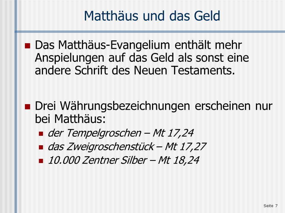 Seite 7 Matthäus und das Geld Das Matthäus-Evangelium enthält mehr Anspielungen auf das Geld als sonst eine andere Schrift des Neuen Testaments. Drei