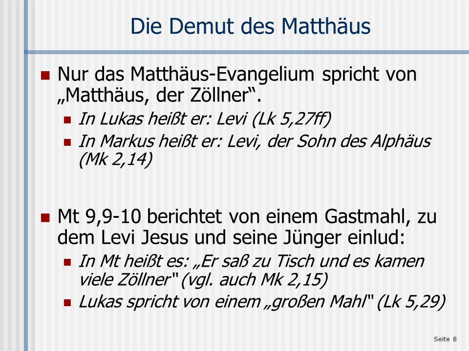 Seite 8 Die Demut des Matthäus Nur das Matthäus-Evangelium spricht von Matthäus, der Zöllner. In Lukas heißt er: Levi (Lk 5,27ff) In Markus heißt er:
