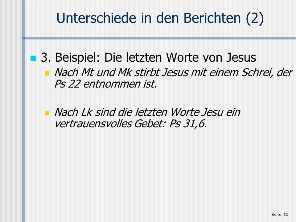 Seite 10 Unterschiede in den Berichten (2) 3. Beispiel: Die letzten Worte von Jesus Nach Mt und Mk stirbt Jesus mit einem Schrei, der Ps 22 entnommen