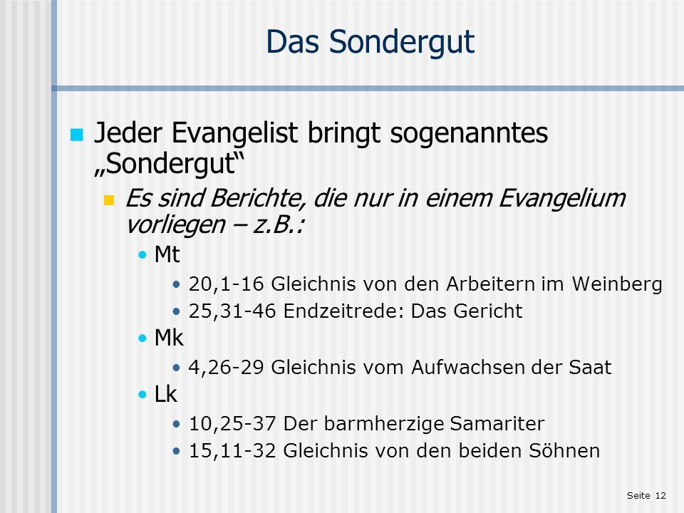 Seite 12 Das Sondergut Jeder Evangelist bringt sogenanntes Sondergut Es sind Berichte, die nur in einem Evangelium vorliegen – z.B.: Mt 20,1-16 Gleich