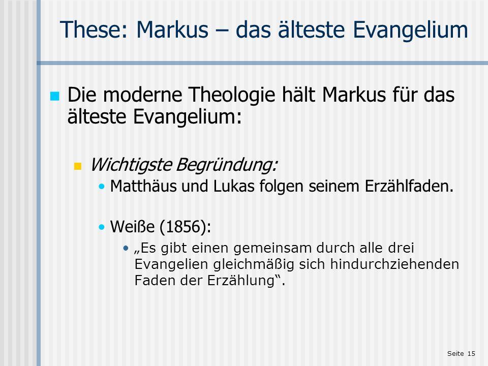 Seite 15 These: Markus – das älteste Evangelium Die moderne Theologie hält Markus für das älteste Evangelium: Wichtigste Begründung: Matthäus und Luka