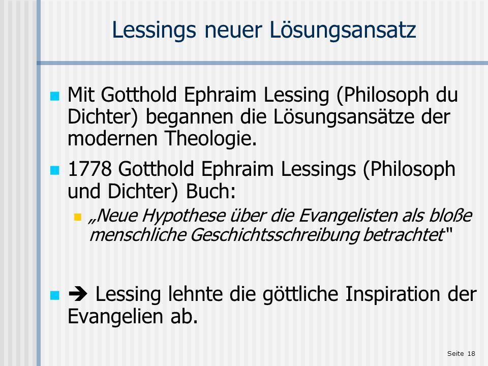 Seite 18 Lessings neuer Lösungsansatz Mit Gotthold Ephraim Lessing (Philosoph du Dichter) begannen die Lösungsansätze der modernen Theologie. 1778 Got