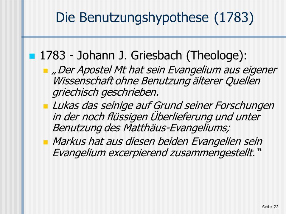 Seite 23 Die Benutzungshypothese (1783) 1783 - Johann J. Griesbach (Theologe): Der Apostel Mt hat sein Evangelium aus eigener Wissenschaft ohne Benutz