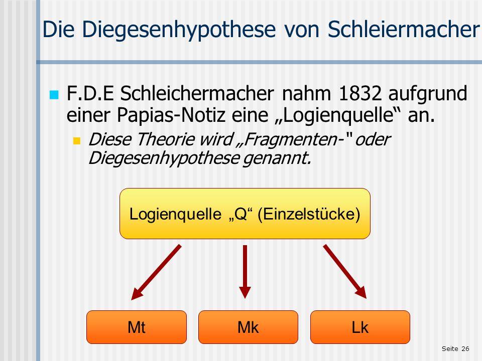 Seite 26 Die Diegesenhypothese von Schleiermacher F.D.E Schleichermacher nahm 1832 aufgrund einer Papias-Notiz eine Logienquelle an. Diese Theorie wir