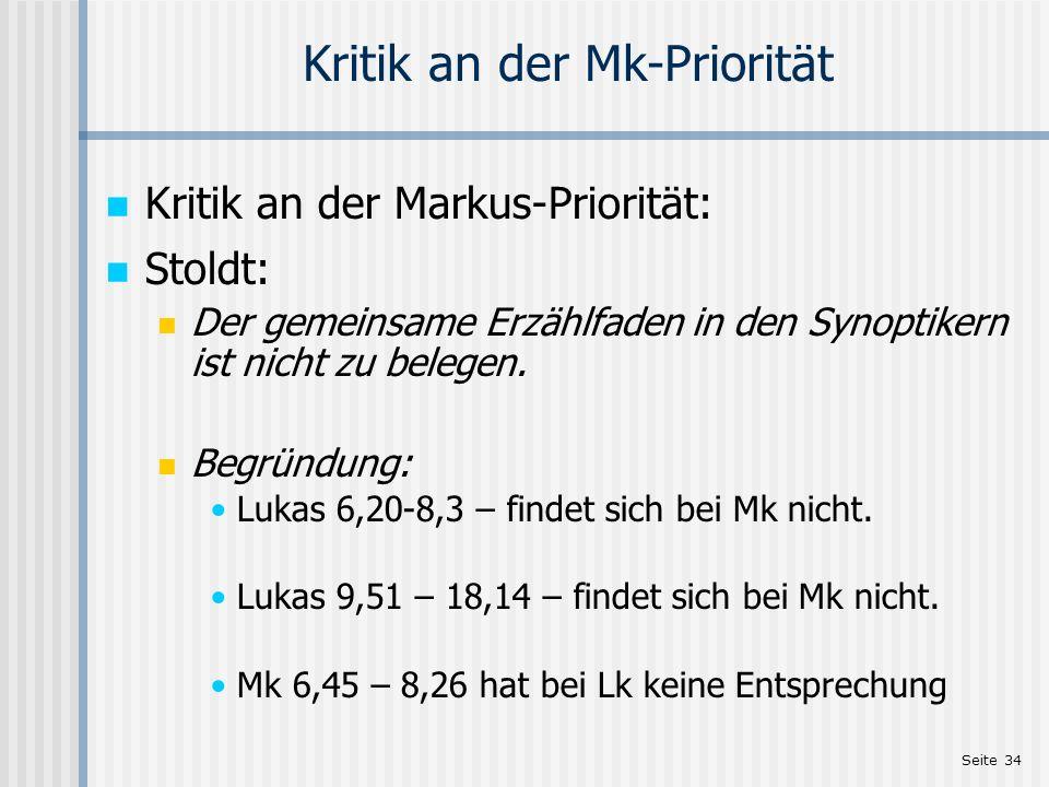 Seite 34 Kritik an der Mk-Priorität Kritik an der Markus-Priorität: Stoldt: Der gemeinsame Erzählfaden in den Synoptikern ist nicht zu belegen. Begrün
