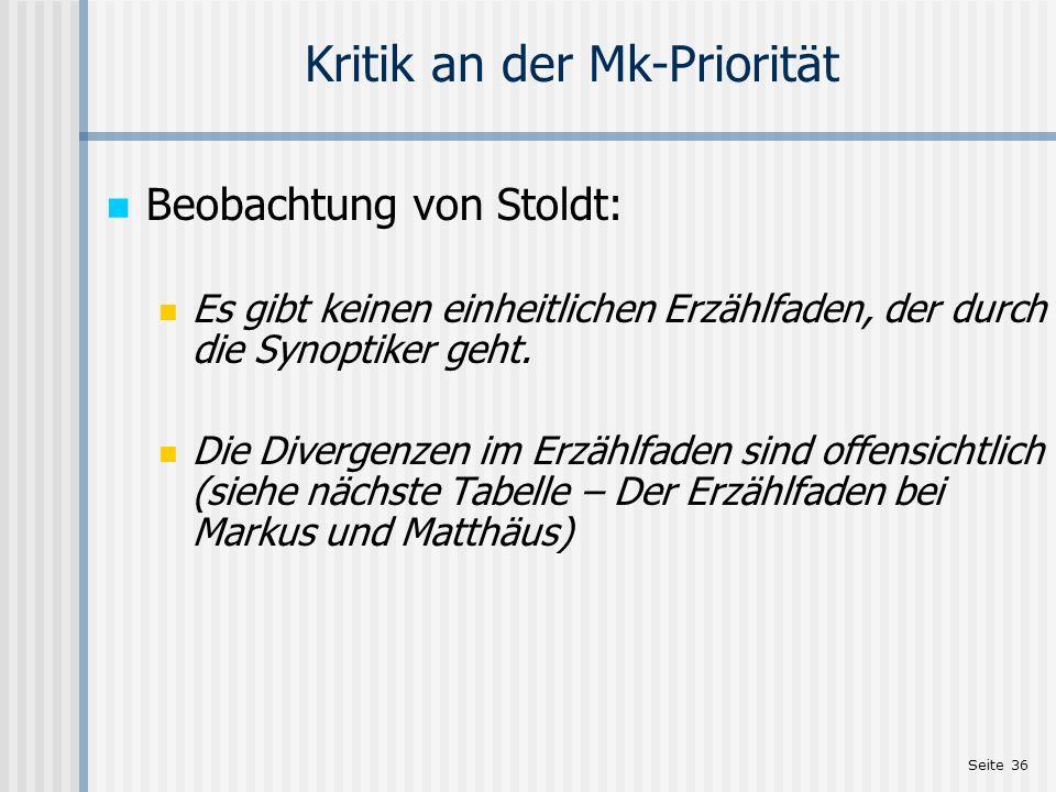 Seite 36 Kritik an der Mk-Priorität Beobachtung von Stoldt: Es gibt keinen einheitlichen Erzählfaden, der durch die Synoptiker geht. Die Divergenzen i