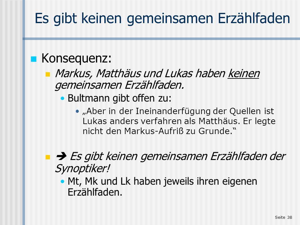 Seite 38 Es gibt keinen gemeinsamen Erzählfaden Konsequenz: Markus, Matthäus und Lukas haben keinen gemeinsamen Erzählfaden. Bultmann gibt offen zu: A
