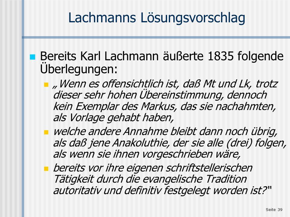 Seite 39 Lachmanns Lösungsvorschlag Bereits Karl Lachmann äußerte 1835 folgende Überlegungen: Wenn es offensichtlich ist, daß Mt und Lk, trotz dieser