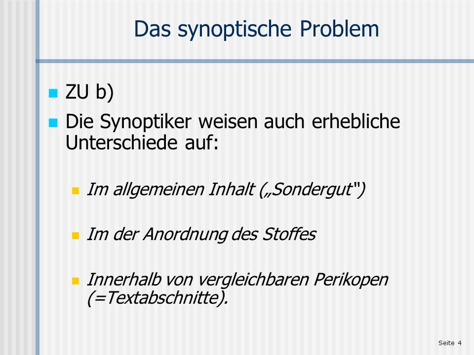 Seite 4 Das synoptische Problem ZU b) Die Synoptiker weisen auch erhebliche Unterschiede auf: Im allgemeinen Inhalt (Sondergut) Im der Anordnung des S