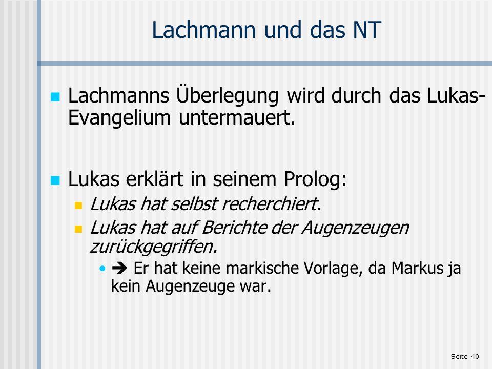 Seite 40 Lachmann und das NT Lachmanns Überlegung wird durch das Lukas- Evangelium untermauert. Lukas erklärt in seinem Prolog: Lukas hat selbst reche