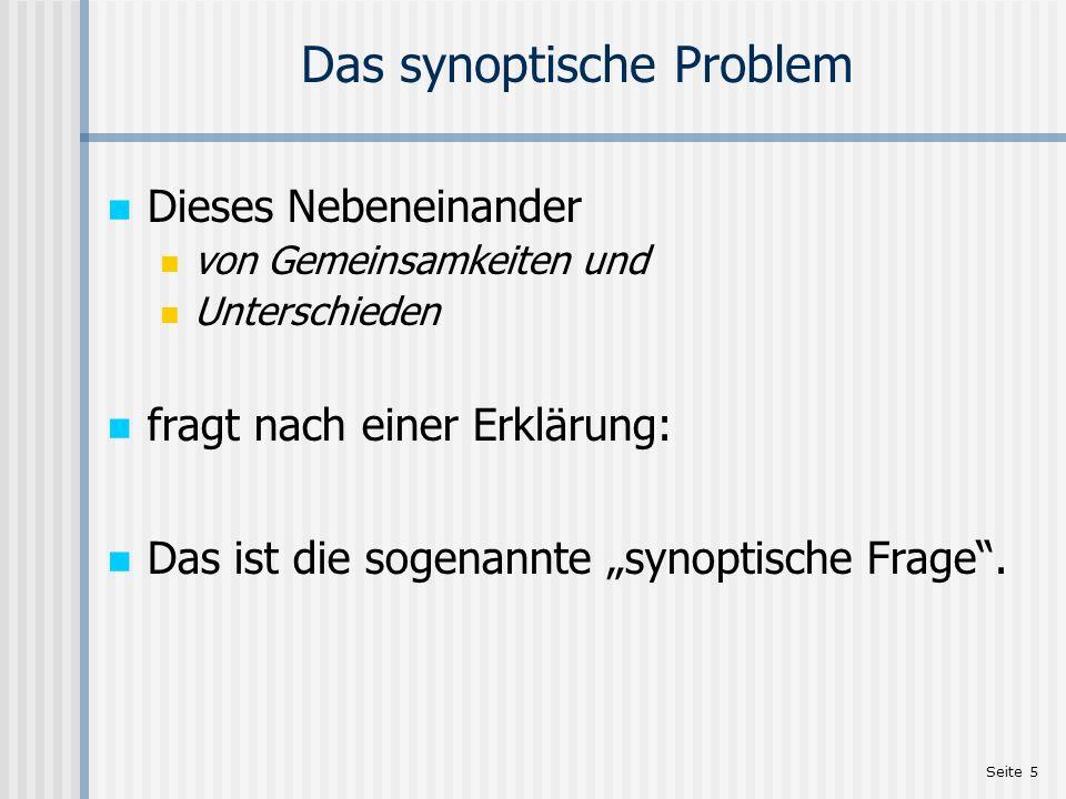 Seite 5 Das synoptische Problem Dieses Nebeneinander von Gemeinsamkeiten und Unterschieden fragt nach einer Erklärung: Das ist die sogenannte synoptis