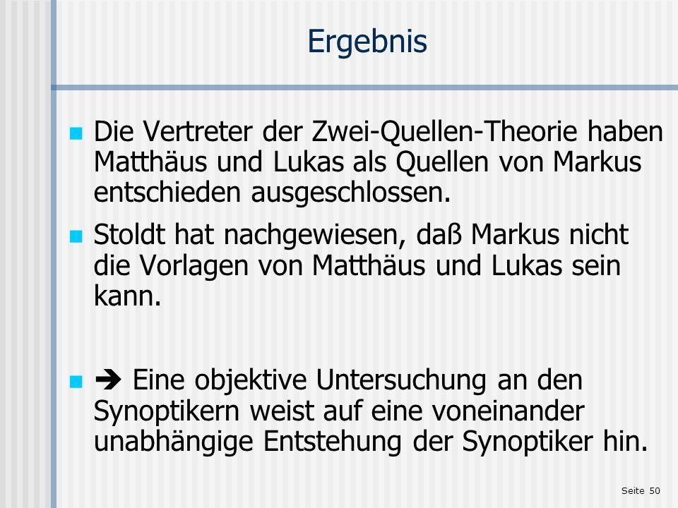 Seite 50 Ergebnis Die Vertreter der Zwei-Quellen-Theorie haben Matthäus und Lukas als Quellen von Markus entschieden ausgeschlossen. Stoldt hat nachge