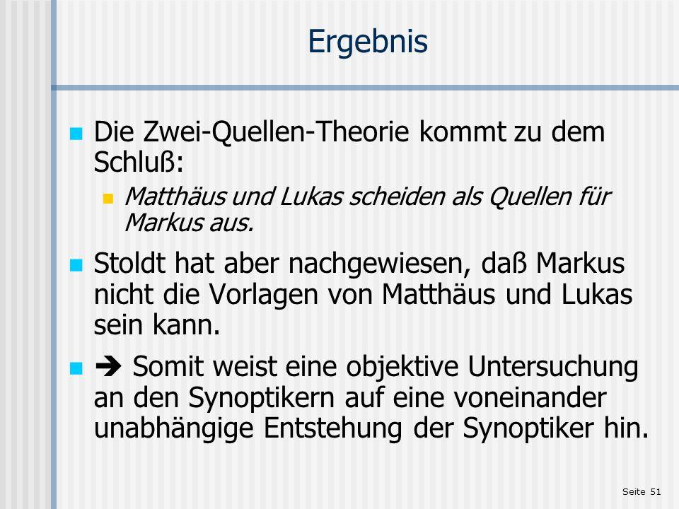 Seite 51 Ergebnis Die Zwei-Quellen-Theorie kommt zu dem Schluß: Matthäus und Lukas scheiden als Quellen für Markus aus. Stoldt hat aber nachgewiesen,