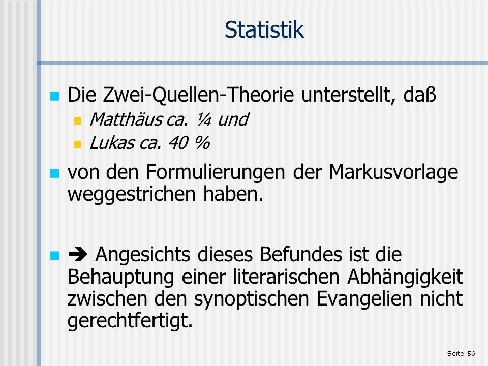 Seite 56 Statistik Die Zwei-Quellen-Theorie unterstellt, daß Matthäus ca. ¼ und Lukas ca. 40 % von den Formulierungen der Markusvorlage weggestrichen