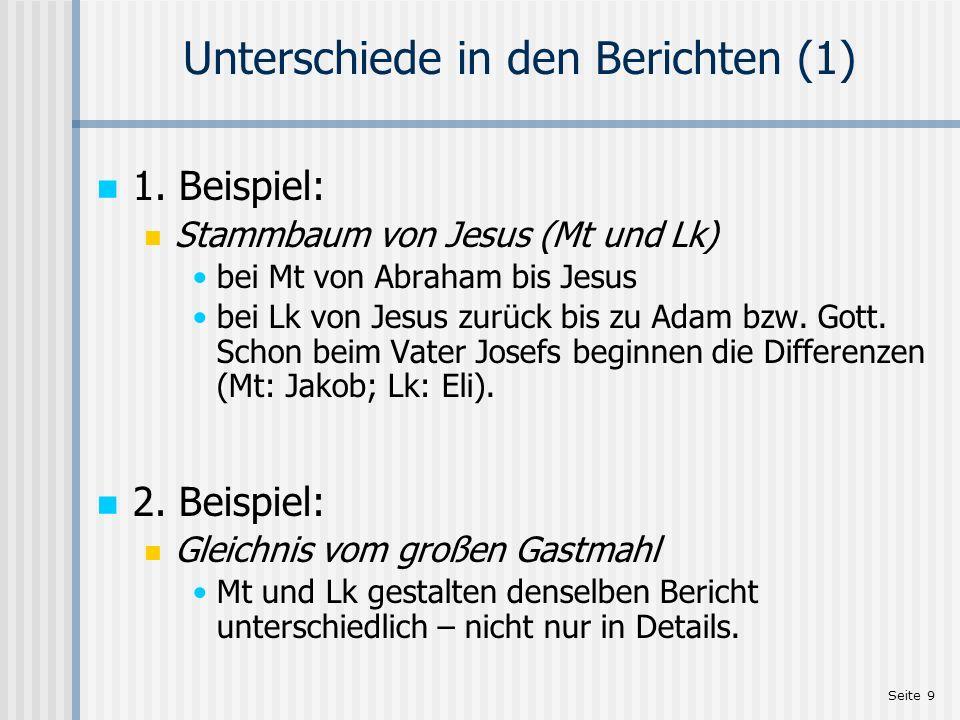 Seite 9 Unterschiede in den Berichten (1) 1. Beispiel: Stammbaum von Jesus (Mt und Lk) bei Mt von Abraham bis Jesus bei Lk von Jesus zurück bis zu Ada