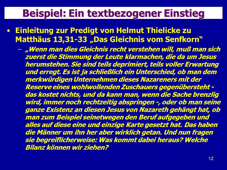 12 Beispiel: Ein textbezogener Einstieg Einleitung zur Predigt von Helmut Thielicke zu Matthäus 13,31-33 Das Gleichnis vom Senfkorn –Wenn man dies Gleichnis recht verstehen will, muß man sich zuerst die Stimmung der Leute klarmachen, die da um Jesus herumstehen.