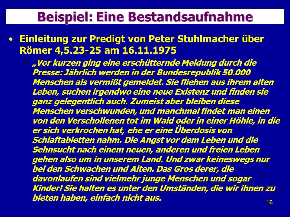 16 Beispiel: Eine Bestandsaufnahme Einleitung zur Predigt von Peter Stuhlmacher über Römer 4,5.23-25 am 16.11.1975 –Vor kurzen ging eine erschütternde Meldung durch die Presse: Jährlich werden in der Bundesrepublik 50.000 Menschen als vermißt gemeldet.