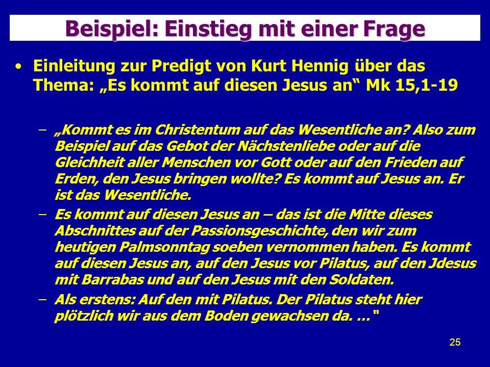 25 Beispiel: Einstieg mit einer Frage Einleitung zur Predigt von Kurt Hennig über das Thema: Es kommt auf diesen Jesus an Mk 15,1-19 –Kommt es im Christentum auf das Wesentliche an.