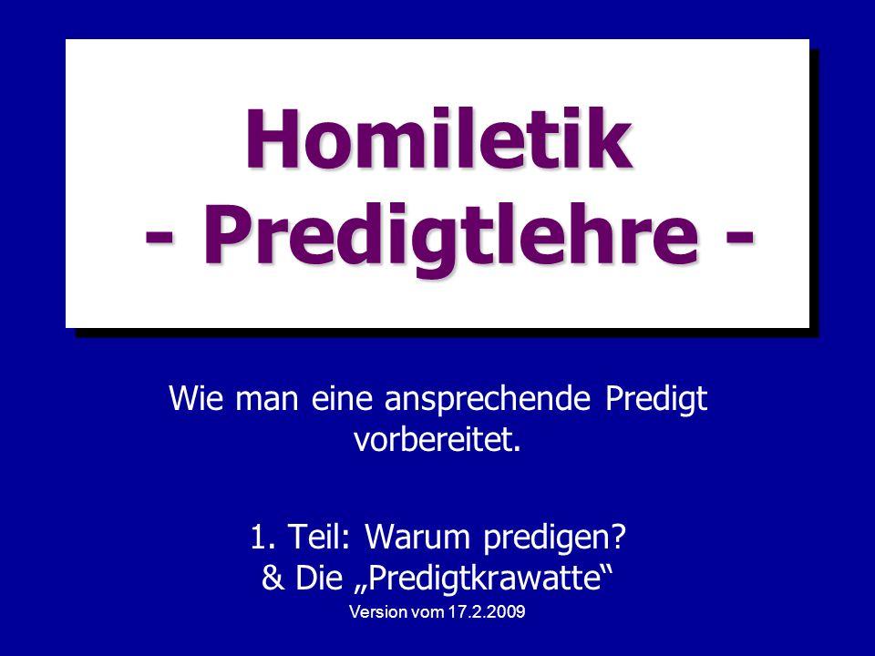 Version vom 17.2.2009 Homiletik - Predigtlehre - Wie man eine ansprechende Predigt vorbereitet. 1. Teil: Warum predigen? & Die Predigtkrawatte