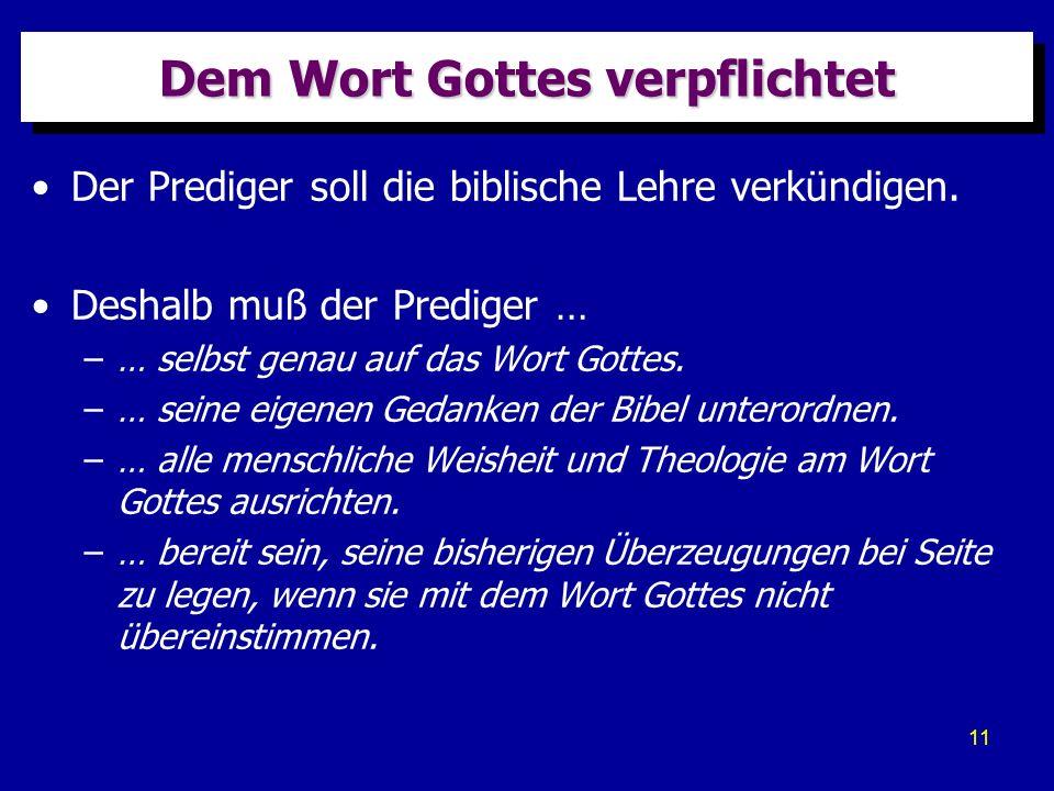 11 Dem Wort Gottes verpflichtet Der Prediger soll die biblische Lehre verkündigen. Deshalb muß der Prediger … –… selbst genau auf das Wort Gottes. –…