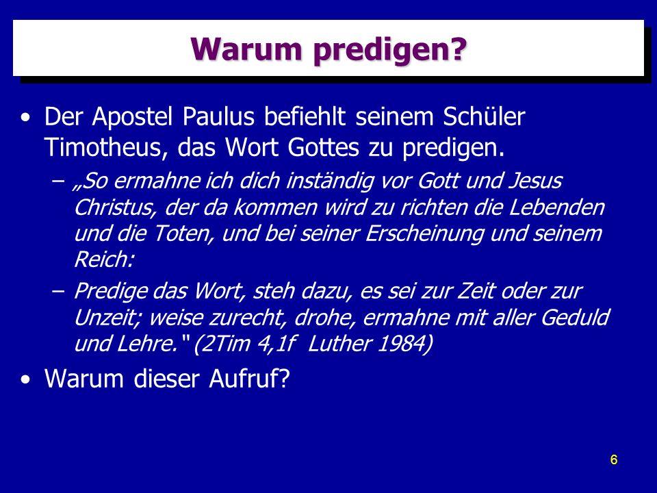 6 Warum predigen? Der Apostel Paulus befiehlt seinem Schüler Timotheus, das Wort Gottes zu predigen. –So ermahne ich dich inständig vor Gott und Jesus