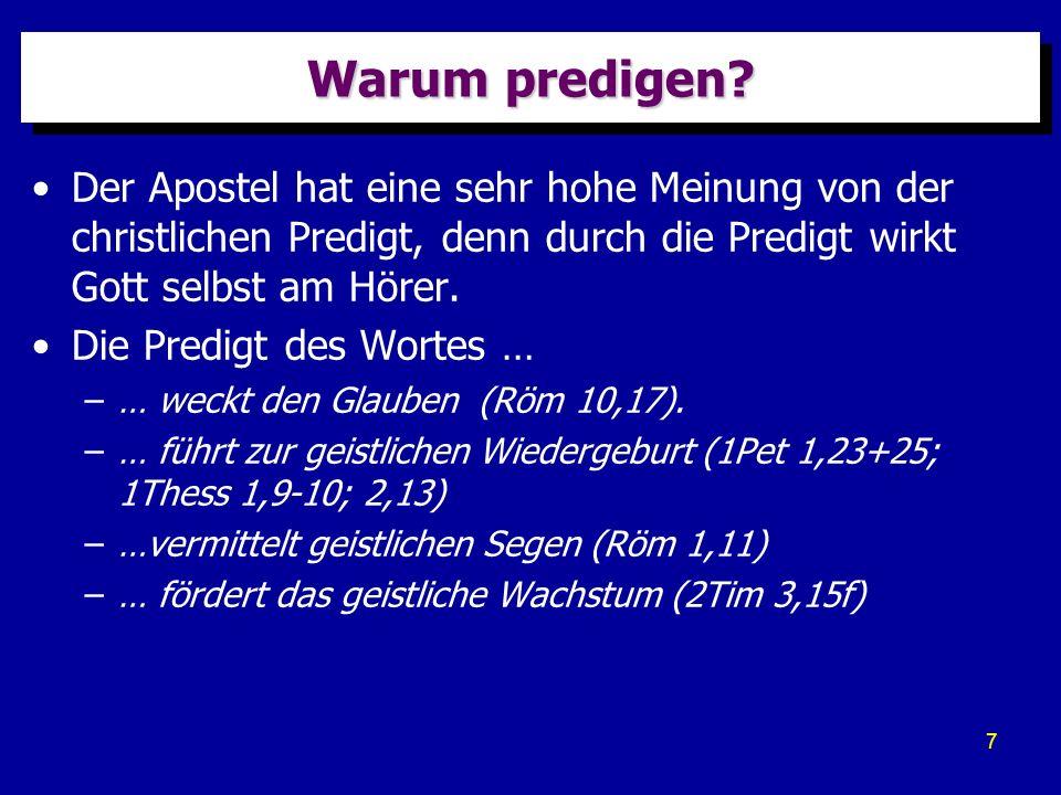 7 Warum predigen? Der Apostel hat eine sehr hohe Meinung von der christlichen Predigt, denn durch die Predigt wirkt Gott selbst am Hörer. Die Predigt