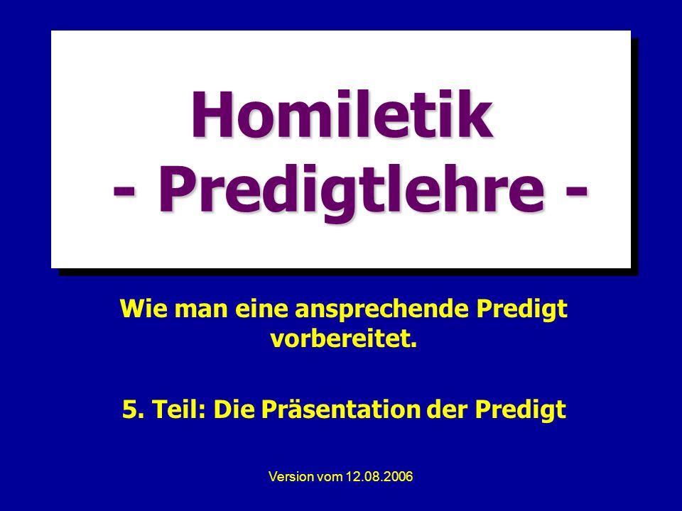 Version vom 12.08.2006 Homiletik - Predigtlehre - Wie man eine ansprechende Predigt vorbereitet. 5. Teil: Die Präsentation der Predigt