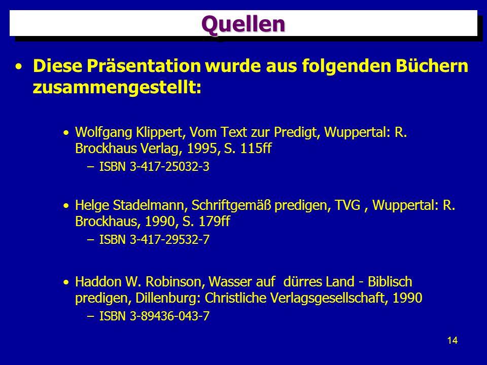 14 QuellenQuellen Diese Präsentation wurde aus folgenden Büchern zusammengestellt: Wolfgang Klippert, Vom Text zur Predigt, Wuppertal: R. Brockhaus Ve