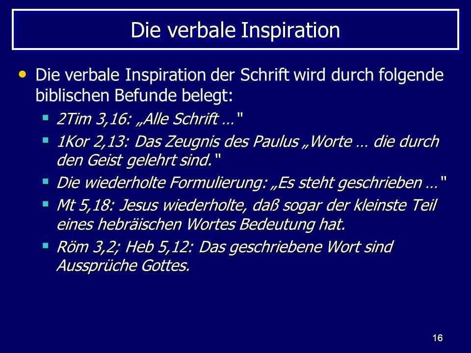 16 Die verbale Inspiration Die verbale Inspiration der Schrift wird durch folgende biblischen Befunde belegt: 2Tim 3,16: Alle Schrift … 2Tim 3,16: Alle Schrift … 1Kor 2,13: Das Zeugnis des Paulus Worte … die durch den Geist gelehrt sind.