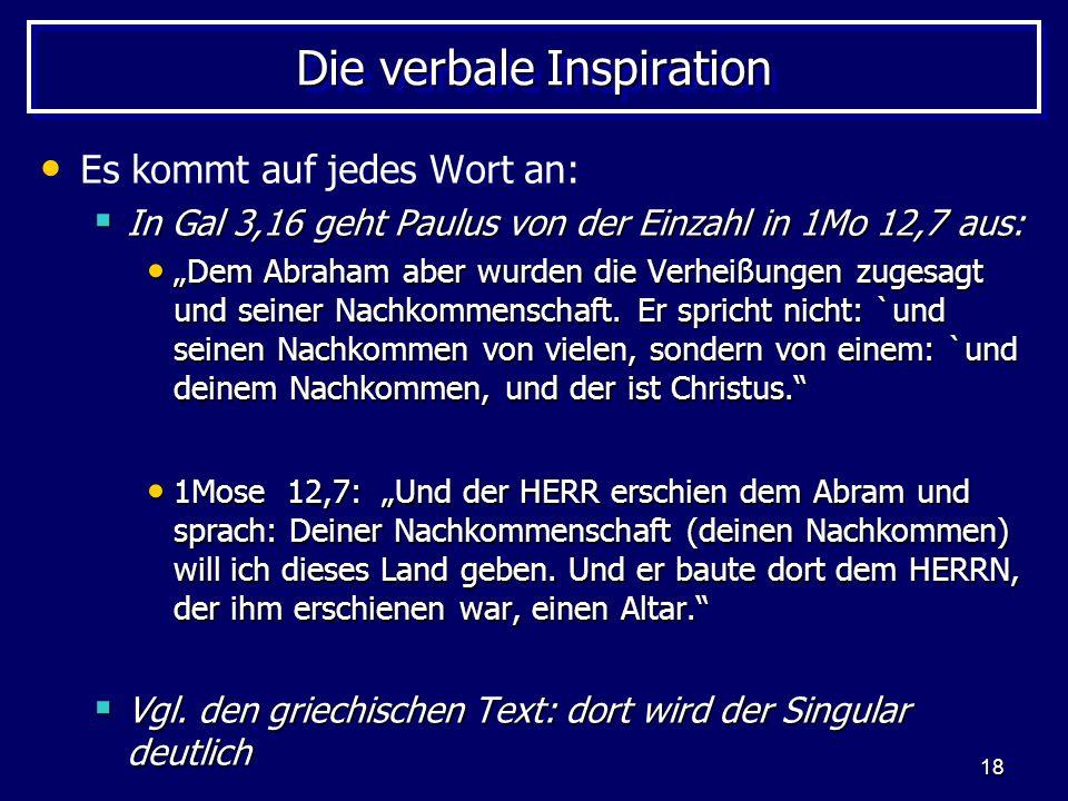 18 Die verbale Inspiration Es kommt auf jedes Wort an: In Gal 3,16 geht Paulus von der Einzahl in 1Mo 12,7 aus: In Gal 3,16 geht Paulus von der Einzahl in 1Mo 12,7 aus: Dem Abraham aber wurden die Verheißungen zugesagt und seiner Nachkommenschaft.