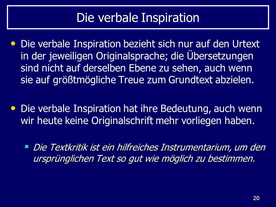 20 Die verbale Inspiration Die verbale Inspiration bezieht sich nur auf den Urtext in der jeweiligen Originalsprache; die Übersetzungen sind nicht auf derselben Ebene zu sehen, auch wenn sie auf größtmögliche Treue zum Grundtext abzielen.