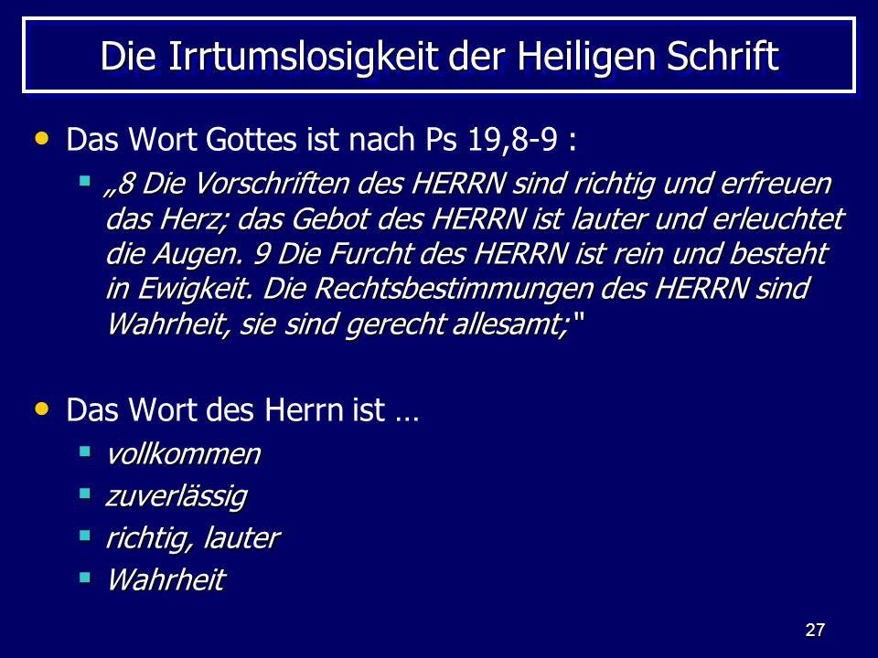 27 Die Irrtumslosigkeit der Heiligen Schrift Das Wort Gottes ist nach Ps 19,8-9 : 8 Die Vorschriften des HERRN sind richtig und erfreuen das Herz; das Gebot des HERRN ist lauter und erleuchtet die Augen.