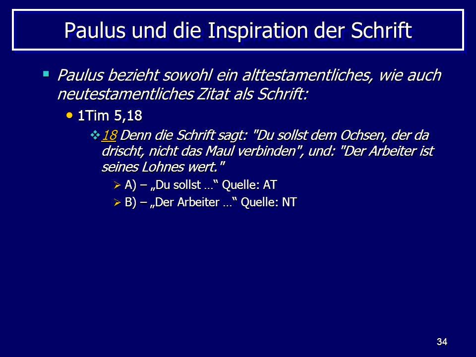 34 Paulus und die Inspiration der Schrift Paulus bezieht sowohl ein alttestamentliches, wie auch neutestamentliches Zitat als Schrift: Paulus bezieht sowohl ein alttestamentliches, wie auch neutestamentliches Zitat als Schrift: 1Tim 5,18 1Tim 5,18 18 Denn die Schrift sagt: Du sollst dem Ochsen, der da drischt, nicht das Maul verbinden , und: Der Arbeiter ist seines Lohnes wert. 18 Denn die Schrift sagt: Du sollst dem Ochsen, der da drischt, nicht das Maul verbinden , und: Der Arbeiter ist seines Lohnes wert. 18 A) – Du sollst … Quelle: AT A) – Du sollst … Quelle: AT B) – Der Arbeiter … Quelle: NT B) – Der Arbeiter … Quelle: NT
