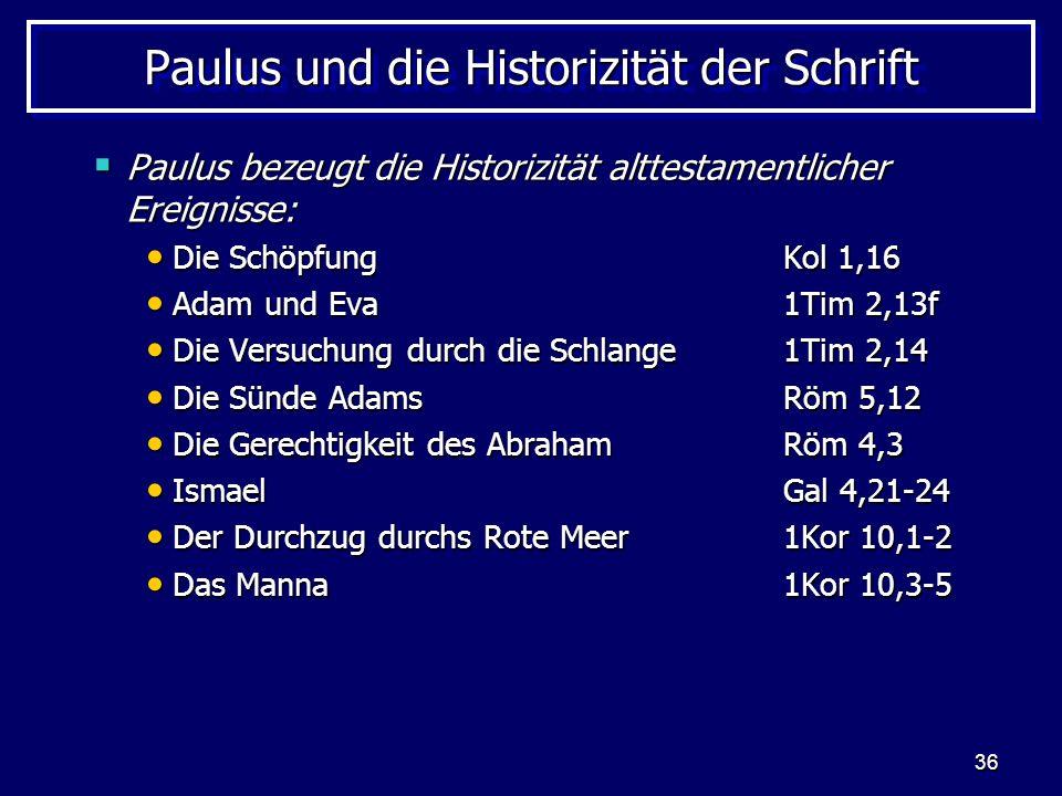 36 Paulus und die Historizität der Schrift Paulus bezeugt die Historizität alttestamentlicher Ereignisse: Paulus bezeugt die Historizität alttestamentlicher Ereignisse: Die Schöpfung Kol 1,16 Die Schöpfung Kol 1,16 Adam und Eva1Tim 2,13f Adam und Eva1Tim 2,13f Die Versuchung durch die Schlange1Tim 2,14 Die Versuchung durch die Schlange1Tim 2,14 Die Sünde AdamsRöm 5,12 Die Sünde AdamsRöm 5,12 Die Gerechtigkeit des AbrahamRöm 4,3 Die Gerechtigkeit des AbrahamRöm 4,3 IsmaelGal 4,21-24 IsmaelGal 4,21-24 Der Durchzug durchs Rote Meer1Kor 10,1-2 Der Durchzug durchs Rote Meer1Kor 10,1-2 Das Manna1Kor 10,3-5 Das Manna1Kor 10,3-5