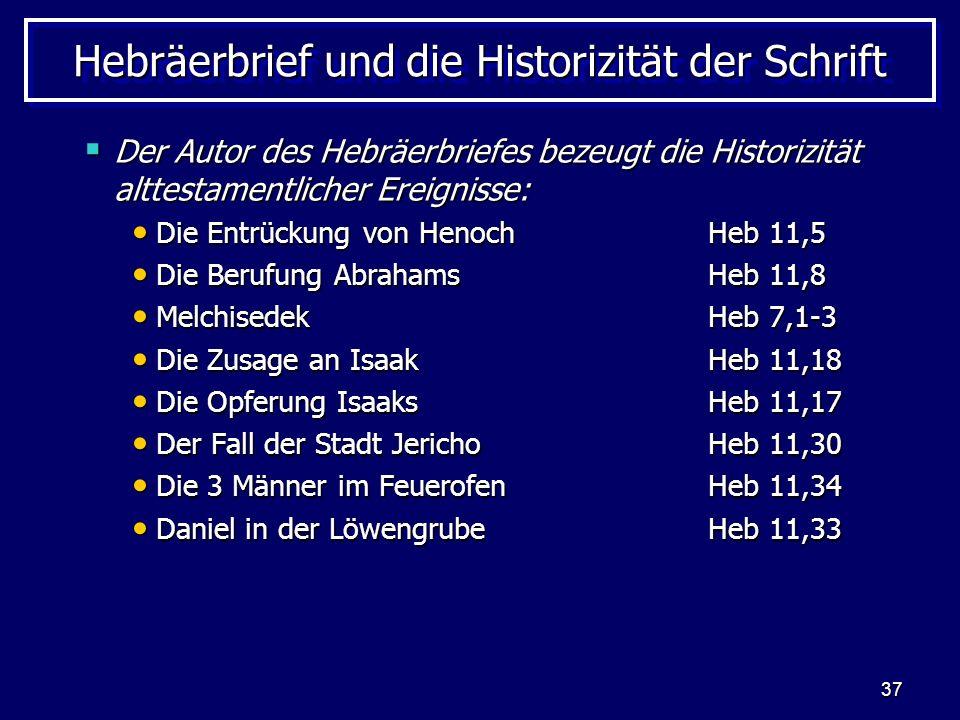 37 Hebräerbrief und die Historizität der Schrift Der Autor des Hebräerbriefes bezeugt die Historizität alttestamentlicher Ereignisse: Der Autor des Hebräerbriefes bezeugt die Historizität alttestamentlicher Ereignisse: Die Entrückung von HenochHeb 11,5 Die Entrückung von HenochHeb 11,5 Die Berufung AbrahamsHeb 11,8 Die Berufung AbrahamsHeb 11,8 MelchisedekHeb 7,1-3 MelchisedekHeb 7,1-3 Die Zusage an IsaakHeb 11,18 Die Zusage an IsaakHeb 11,18 Die Opferung IsaaksHeb 11,17 Die Opferung IsaaksHeb 11,17 Der Fall der Stadt JerichoHeb 11,30 Der Fall der Stadt JerichoHeb 11,30 Die 3 Männer im FeuerofenHeb 11,34 Die 3 Männer im FeuerofenHeb 11,34 Daniel in der LöwengrubeHeb 11,33 Daniel in der LöwengrubeHeb 11,33