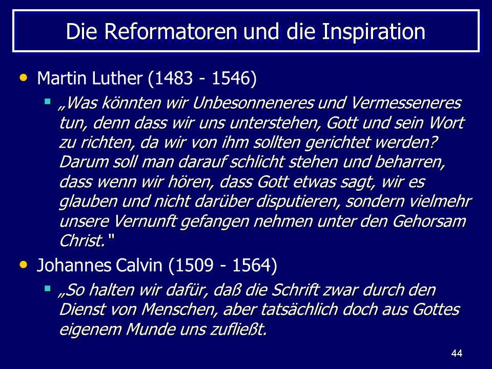 44 Die Reformatoren und die Inspiration Martin Luther (1483 - 1546) Was könnten wir Unbesonneneres und Vermesseneres tun, denn dass wir uns unterstehen, Gott und sein Wort zu richten, da wir von ihm sollten gerichtet werden.