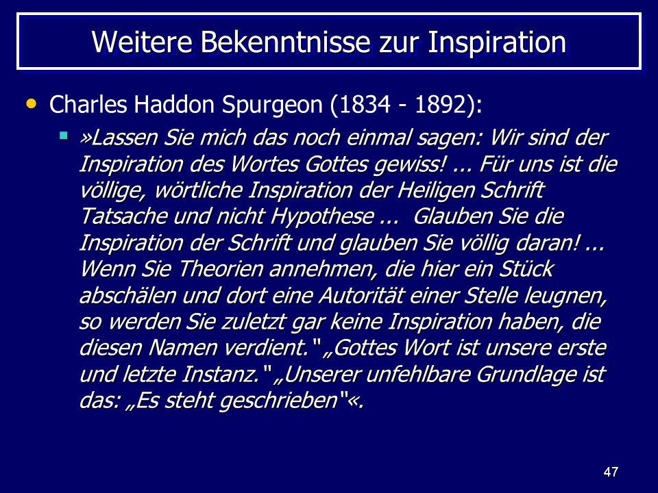 47 Weitere Bekenntnisse zur Inspiration Charles Haddon Spurgeon (1834 - 1892): »Lassen Sie mich das noch einmal sagen: Wir sind der Inspiration des Wortes Gottes gewiss!...