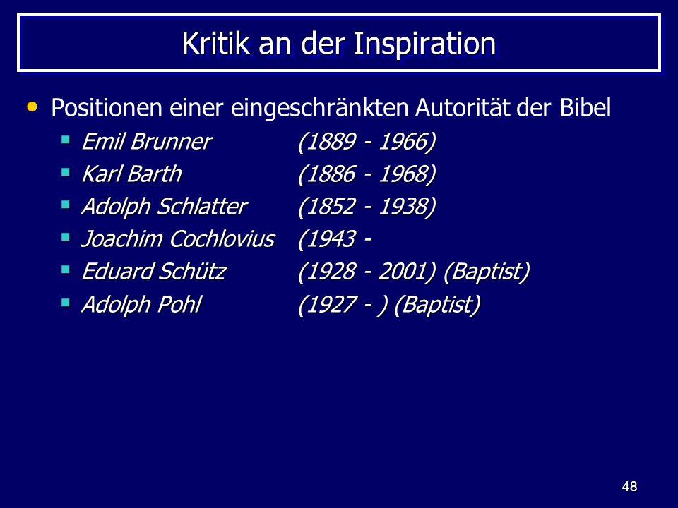 48 Kritik an der Inspiration Positionen einer eingeschränkten Autorität der Bibel Emil Brunner (1889 - 1966) Emil Brunner (1889 - 1966) Karl Barth(1886 - 1968) Karl Barth(1886 - 1968) Adolph Schlatter(1852 - 1938) Adolph Schlatter(1852 - 1938) Joachim Cochlovius(1943 - Joachim Cochlovius(1943 - Eduard Schütz(1928 - 2001) (Baptist) Eduard Schütz(1928 - 2001) (Baptist) Adolph Pohl(1927 - ) (Baptist) Adolph Pohl(1927 - ) (Baptist)