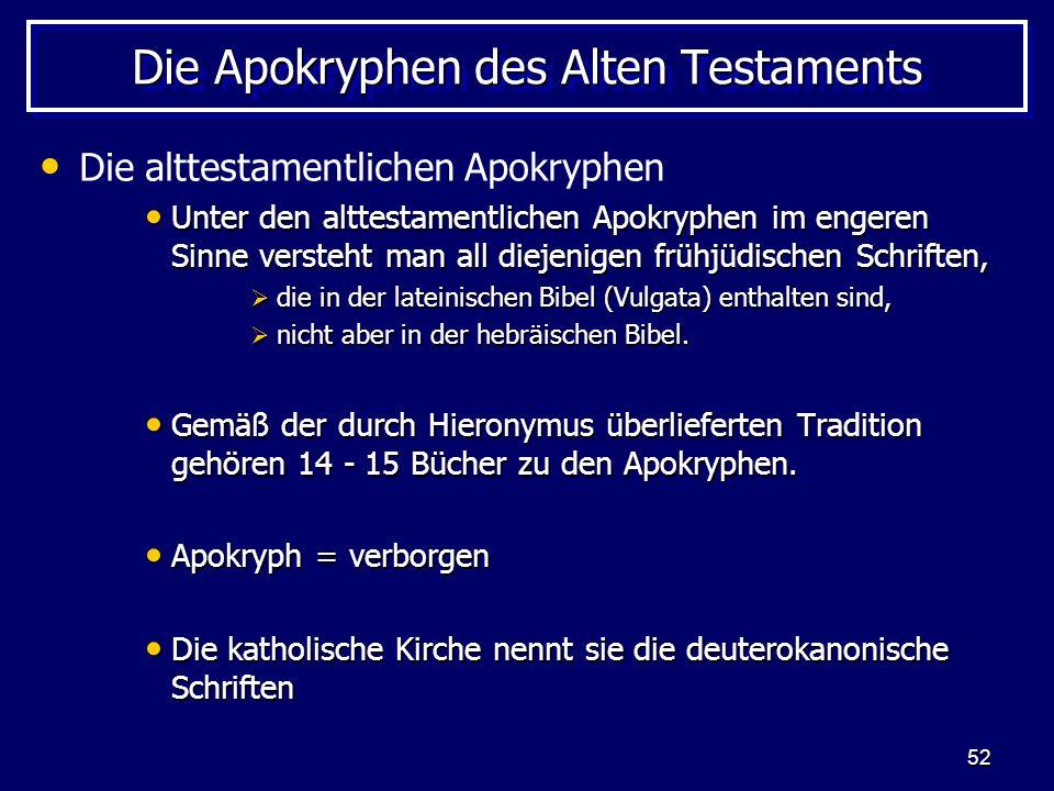 52 Die Apokryphen des Alten Testaments Die alttestamentlichen Apokryphen Unter den alttestamentlichen Apokryphen im engeren Sinne versteht man all diejenigen frühjüdischen Schriften, Unter den alttestamentlichen Apokryphen im engeren Sinne versteht man all diejenigen frühjüdischen Schriften, die in der lateinischen Bibel (Vulgata) enthalten sind, die in der lateinischen Bibel (Vulgata) enthalten sind, nicht aber in der hebräischen Bibel.