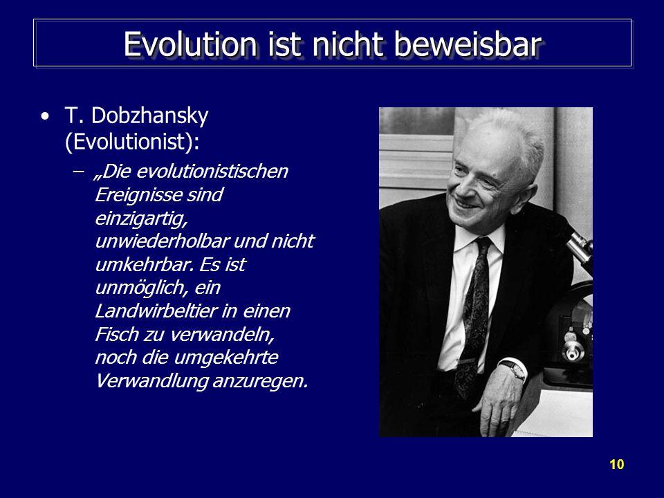 10 Evolution ist nicht beweisbar T. Dobzhansky (Evolutionist): –Die evolutionistischen Ereignisse sind einzigartig, unwiederholbar und nicht umkehrbar