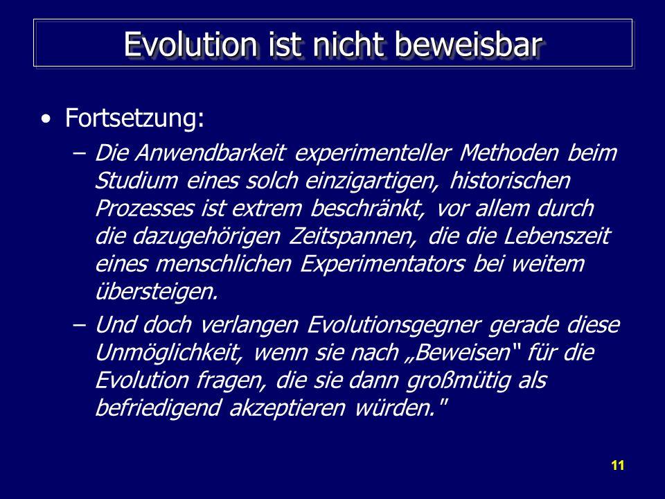 11 Evolution ist nicht beweisbar Fortsetzung: –Die Anwendbarkeit experimenteller Methoden beim Studium eines solch einzigartigen, historischen Prozess