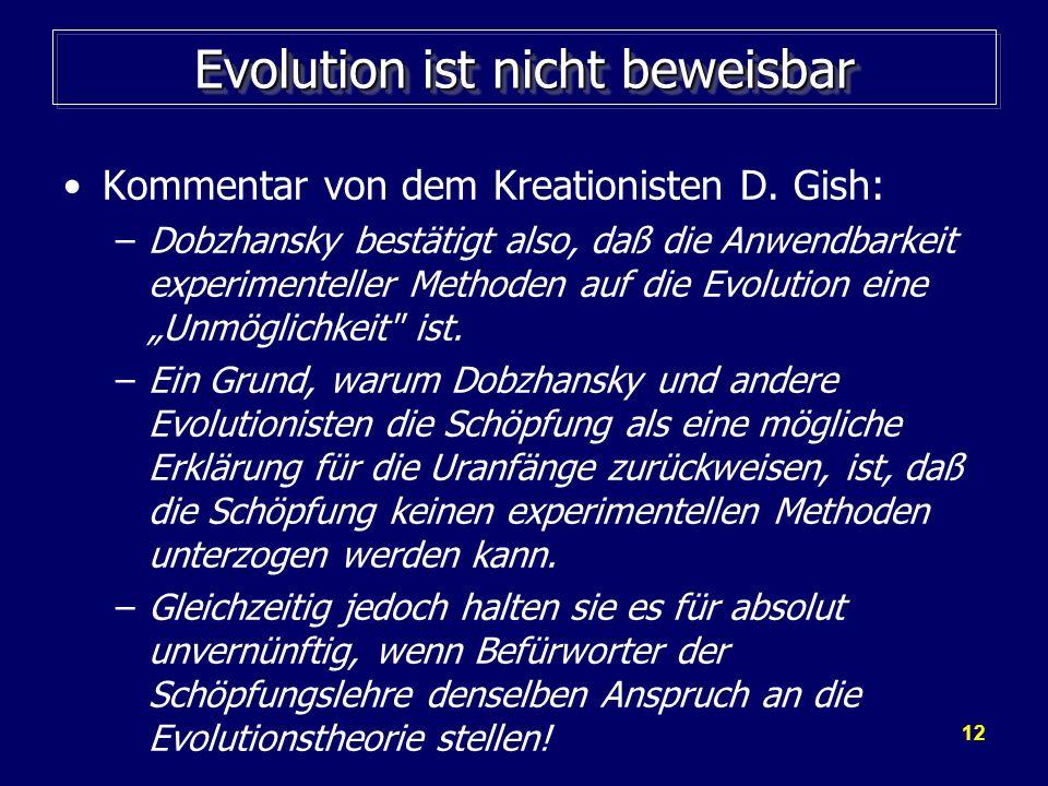 12 Evolution ist nicht beweisbar Kommentar von dem Kreationisten D. Gish: –Dobzhansky bestätigt also, daß die Anwendbarkeit experimenteller Methoden a