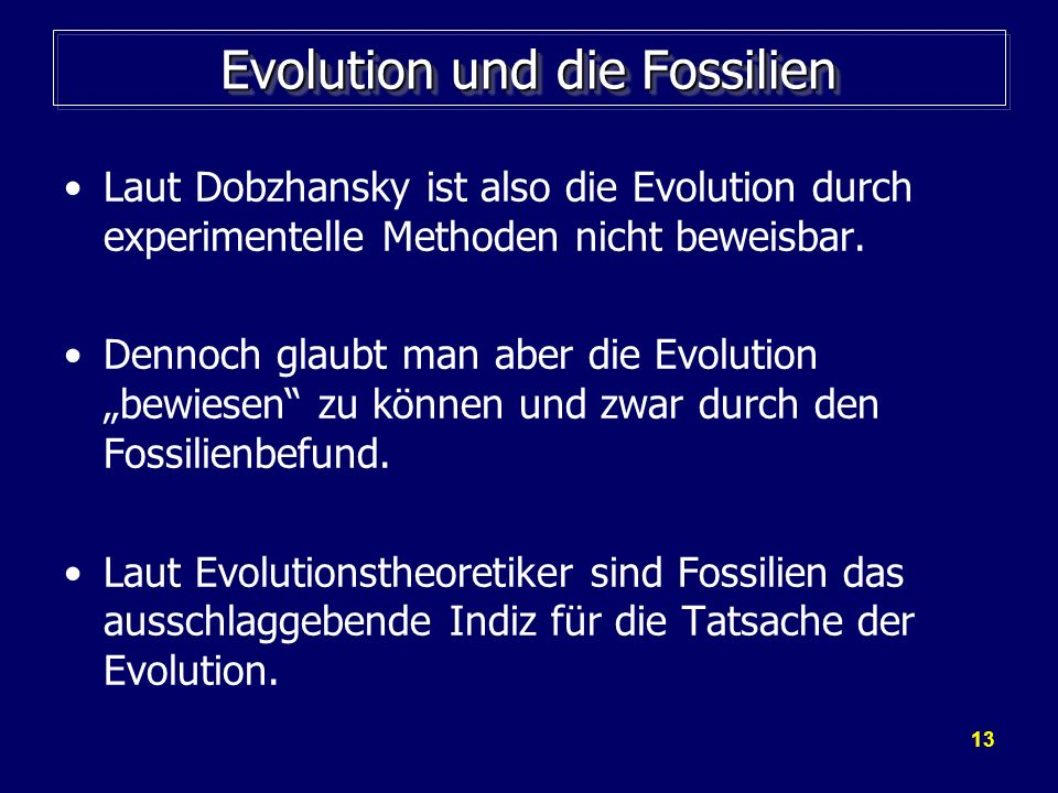 13 Evolution und die Fossilien Laut Dobzhansky ist also die Evolution durch experimentelle Methoden nicht beweisbar. Dennoch glaubt man aber die Evolu