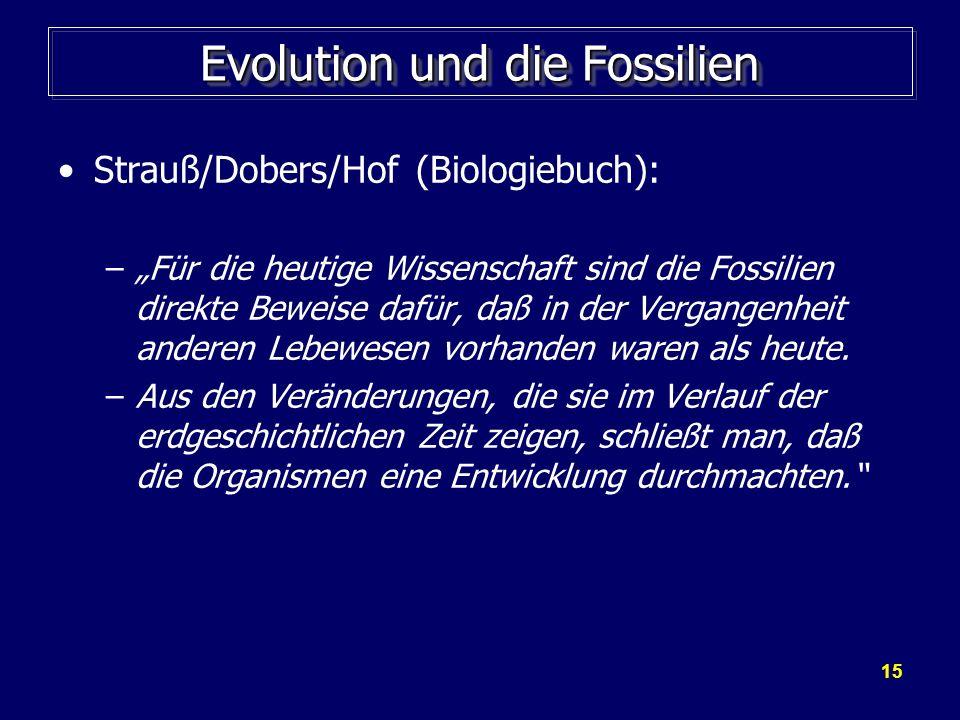 15 Evolution und die Fossilien Strauß/Dobers/Hof (Biologiebuch): –Für die heutige Wissenschaft sind die Fossilien direkte Beweise dafür, daß in der Ve