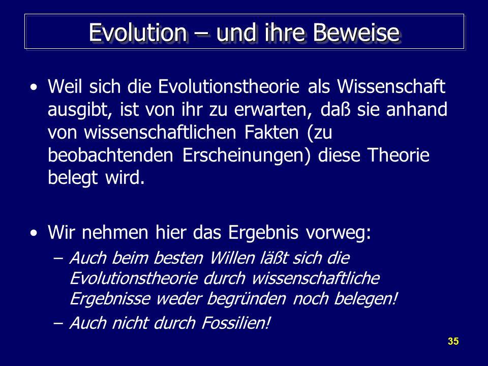35 Evolution – und ihre Beweise Weil sich die Evolutionstheorie als Wissenschaft ausgibt, ist von ihr zu erwarten, daß sie anhand von wissenschaftlich