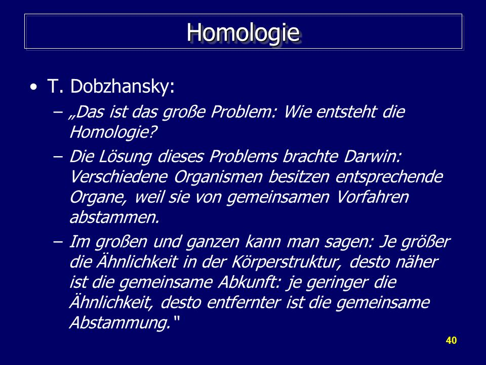 40 HomologieHomologie T. Dobzhansky: –Das ist das große Problem: Wie entsteht die Homologie? –Die Lösung dieses Problems brachte Darwin: Verschiedene
