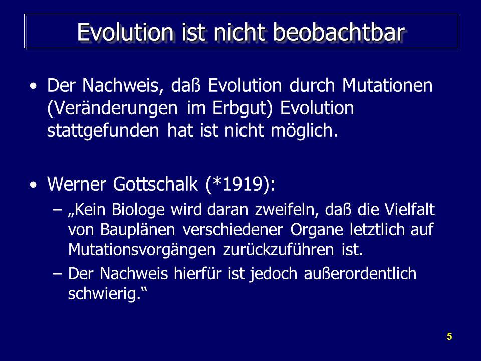 5 Evolution ist nicht beobachtbar Der Nachweis, daß Evolution durch Mutationen (Veränderungen im Erbgut) Evolution stattgefunden hat ist nicht möglich
