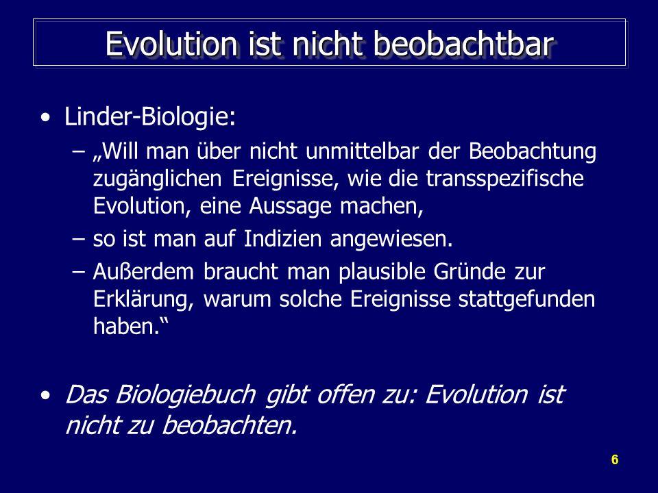 7 Evolution ist nicht zu beobachten Der fehlende experimentelle Nachweis der Evolution wird im Fachjargon mitunter sehr kompliziert formuliert: Goldschmidt (Evolutionist): –Es hat bisher auch noch niemand die Erzeugung einer neuen Art - einer höheren taxonomischen Kategorie - durch Selektion von Mikromutationen beobachtet.