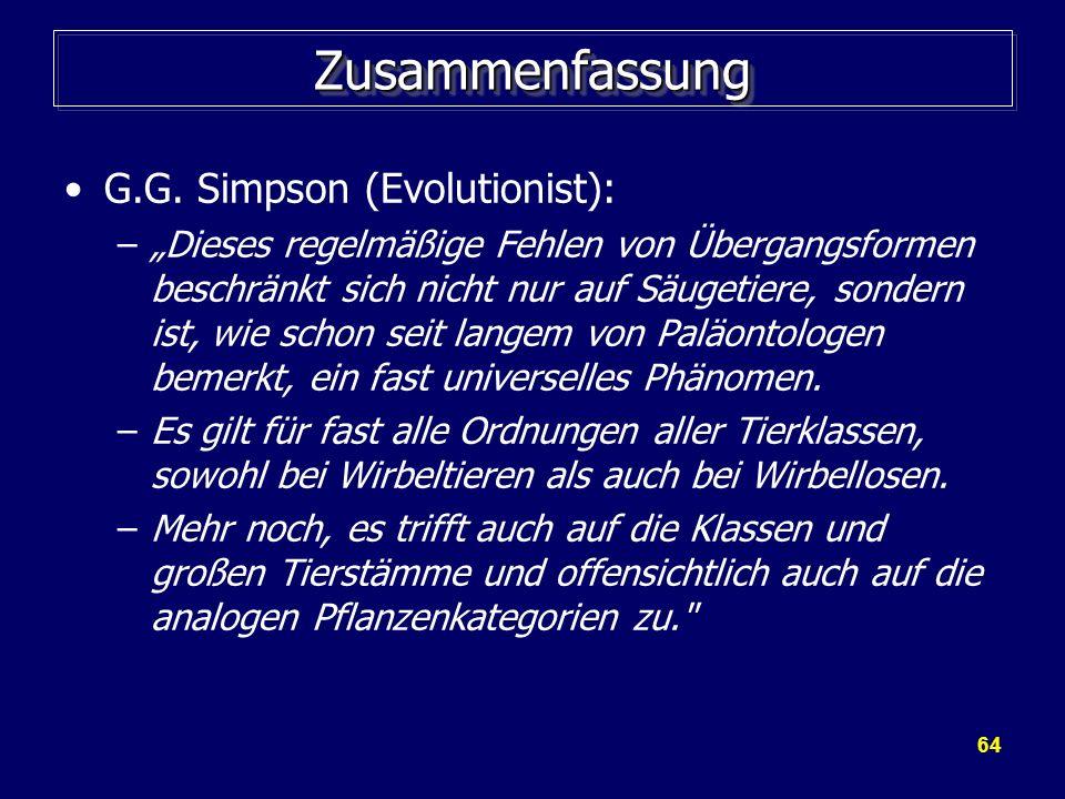 64 ZusammenfassungZusammenfassung G.G. Simpson (Evolutionist): –Dieses regelmäßige Fehlen von Übergangsformen beschränkt sich nicht nur auf Säugetiere